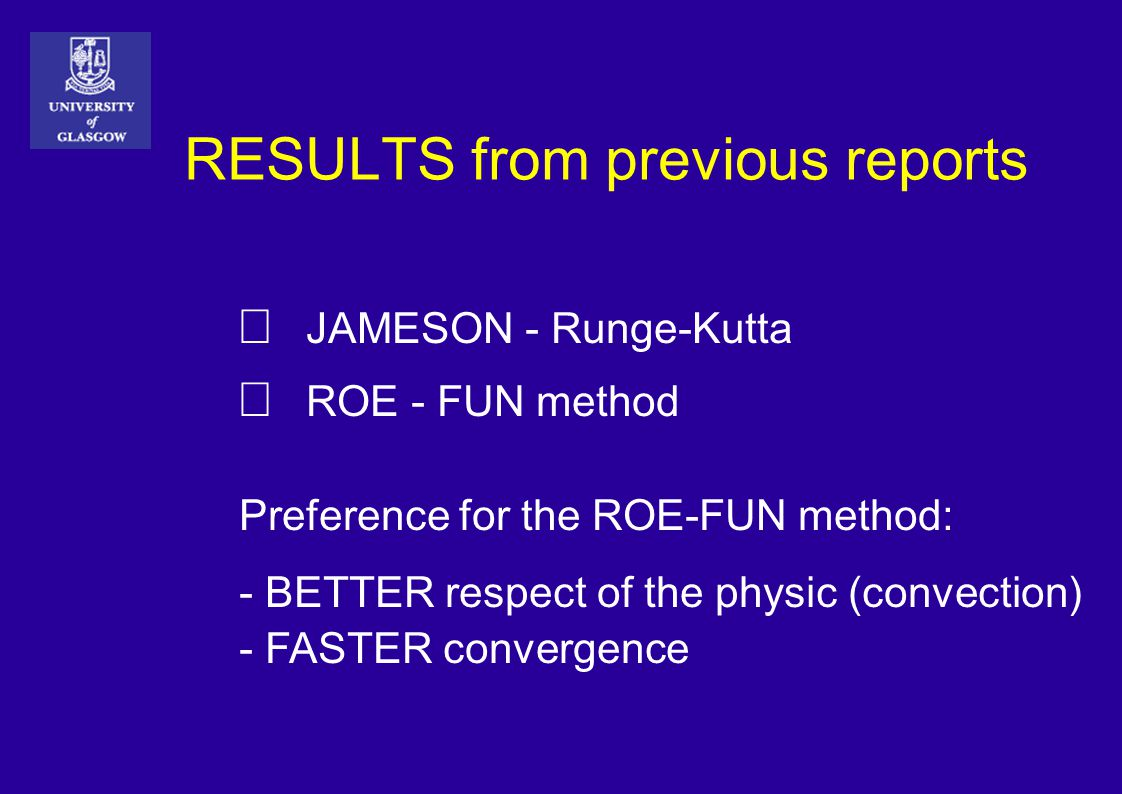 RESULTS from previous reports  JAMESON - Runge-Kutta  ROE - FUN method Preference for the ROE-FUN method: - BETTER respect of the physic (convection) - FASTER convergence
