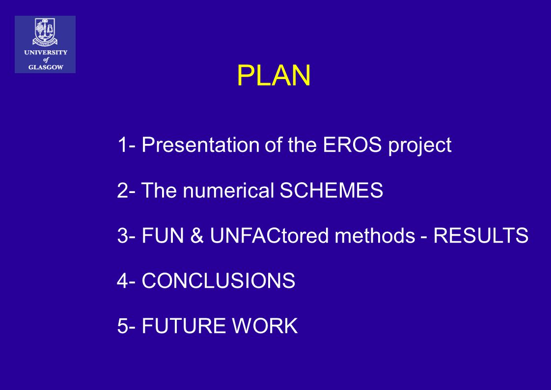 PLAN 1- Presentation of the EROS project 2- The numerical SCHEMES 3- FUN & UNFACtored methods - RESULTS 4- CONCLUSIONS 5- FUTURE WORK