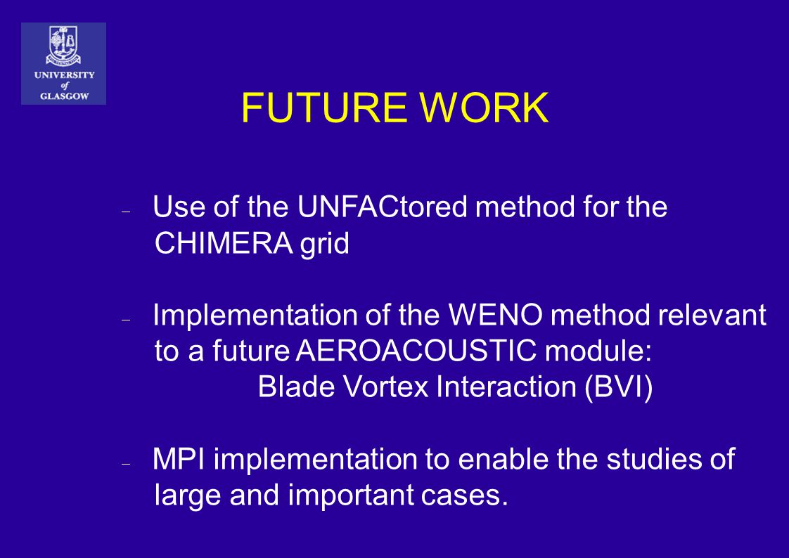 FUTURE WORK  Use of the UNFACtored method for the CHIMERA grid  Implementation of the WENO method relevant to a future AEROACOUSTIC module: Blade Vortex Interaction (BVI)  MPI implementation to enable the studies of large and important cases.