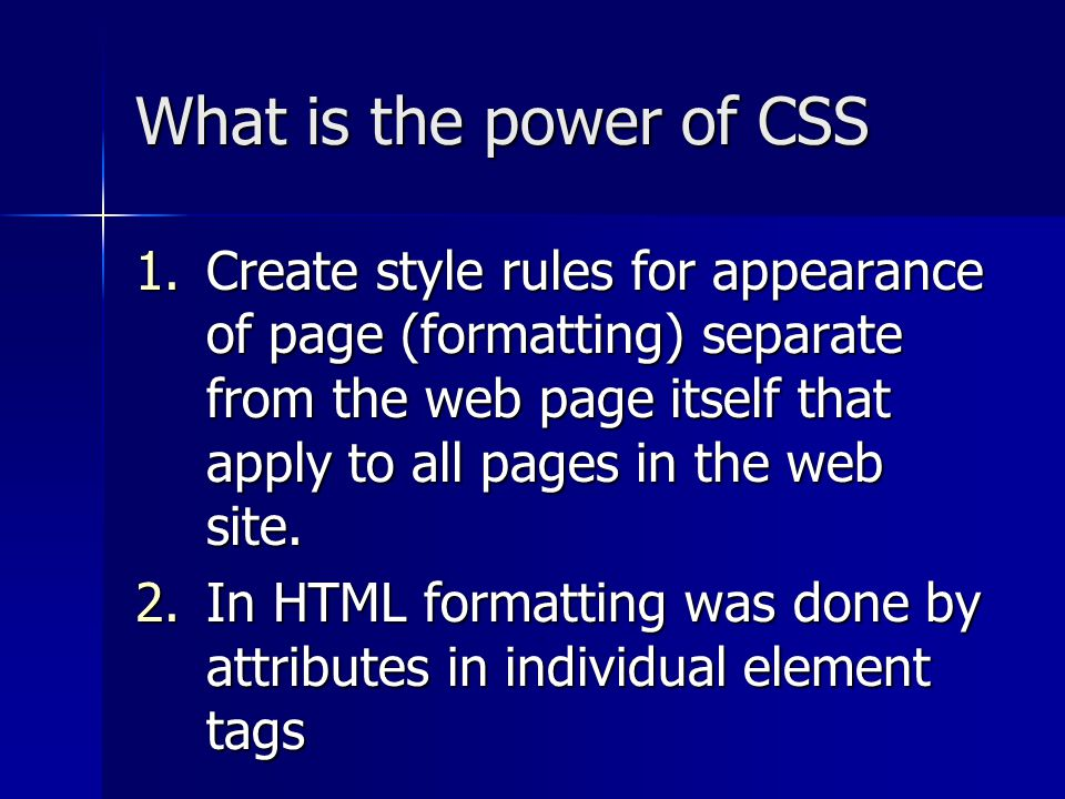 What is the power of CSS 1.Create style rules for appearance of page (formatting) separate from the web page itself that apply to all pages in the web site.