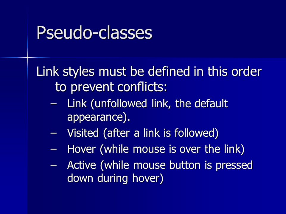 Pseudo-classes Link styles must be defined in this order to prevent conflicts: –Link (unfollowed link, the default appearance).