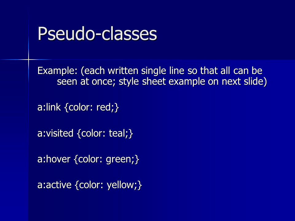 Pseudo-classes Example: (each written single line so that all can be seen at once; style sheet example on next slide) a:link {color: red;} a:visited {color: teal;} a:hover {color: green;} a:active {color: yellow;}