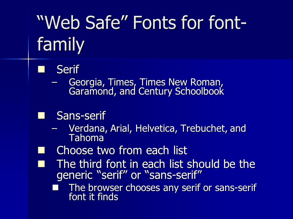 Web Safe Fonts for font- family Serif Serif –Georgia, Times, Times New Roman, Garamond, and Century Schoolbook Sans-serif Sans-serif –Verdana, Arial, Helvetica, Trebuchet, and Tahoma Choose two from each list Choose two from each list The third font in each list should be the generic serif or sans-serif The third font in each list should be the generic serif or sans-serif The browser chooses any serif or sans-serif font it finds The browser chooses any serif or sans-serif font it finds