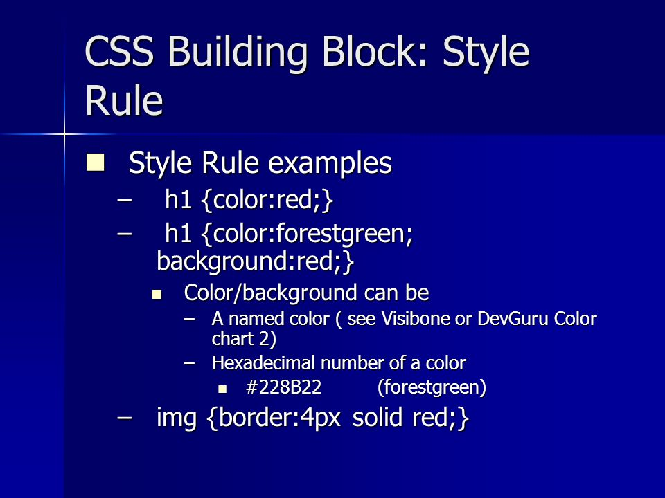 CSS Building Block: Style Rule Style Rule examples Style Rule examples – h1 {color:red;} – h1 {color:forestgreen; background:red;} Color/background can be Color/background can be –A named color ( see Visibone or DevGuru Color chart 2) –Hexadecimal number of a color #228B22 (forestgreen) #228B22 (forestgreen) –img {border:4px solid red;}