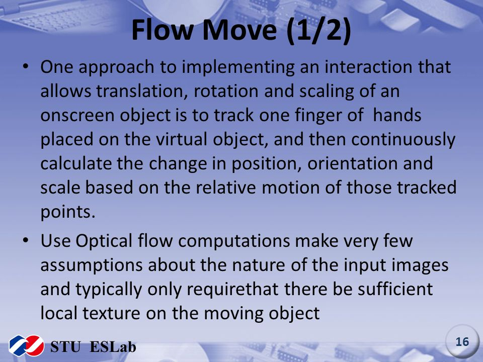 Flow Move (1/2) One approach to implementing an interaction that allows translation, rotation and scaling of an onscreen object is to track one finger