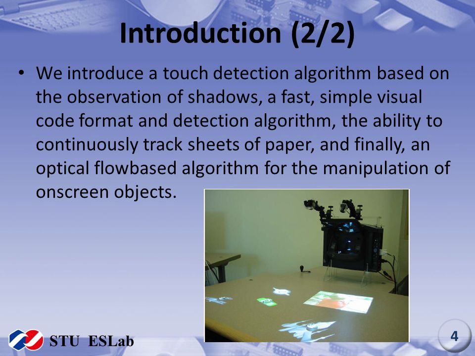Introduction (2/2) We introduce a touch detection algorithm based on the observation of shadows, a fast, simple visual code format and detection algor
