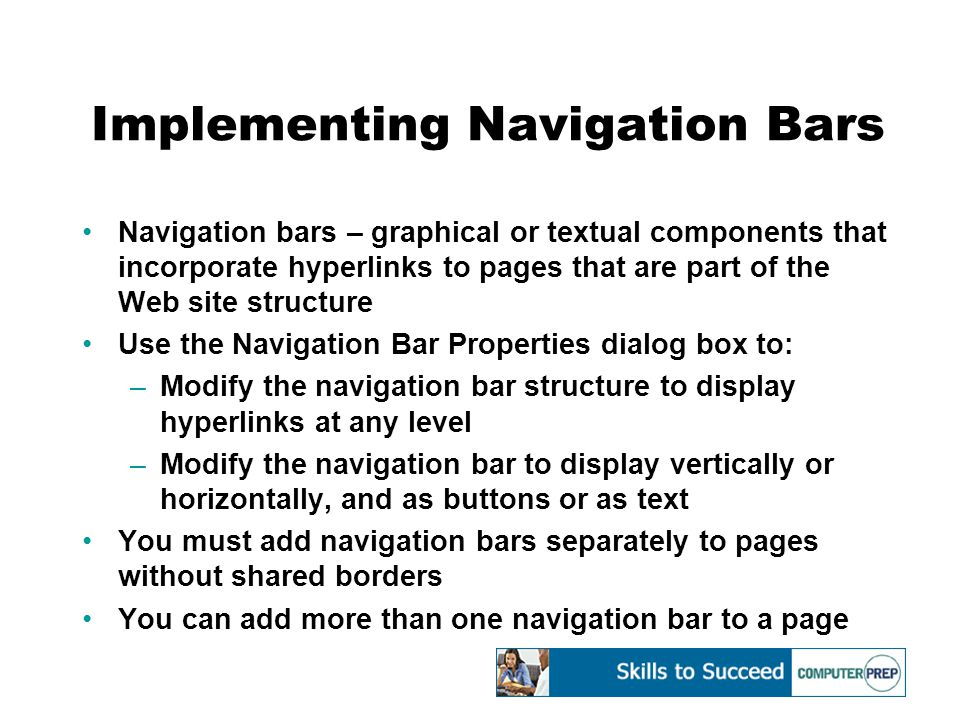Implementing Navigation Bars Navigation bars – graphical or textual components that incorporate hyperlinks to pages that are part of the Web site structure Use the Navigation Bar Properties dialog box to: –Modify the navigation bar structure to display hyperlinks at any level –Modify the navigation bar to display vertically or horizontally, and as buttons or as text You must add navigation bars separately to pages without shared borders You can add more than one navigation bar to a page