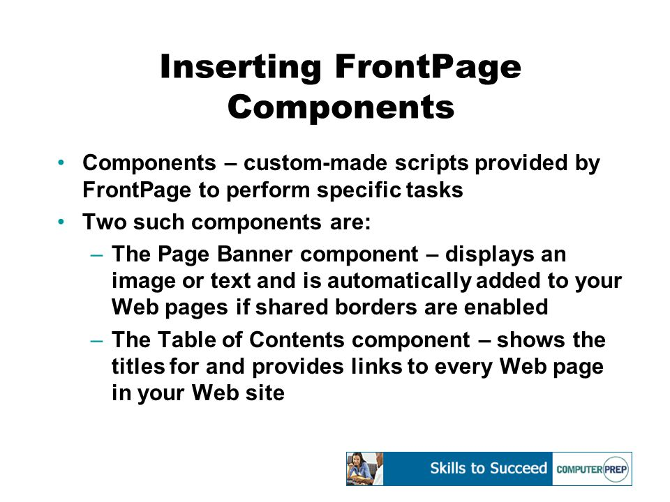 Inserting FrontPage Components Components – custom-made scripts provided by FrontPage to perform specific tasks Two such components are: –The Page Ban