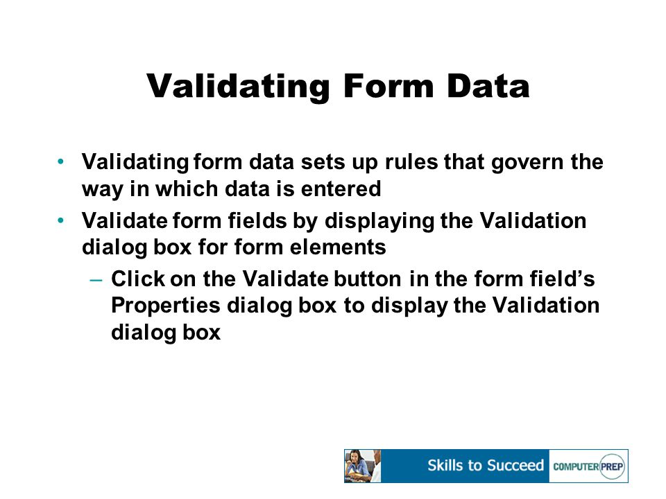 Validating Form Data Validating form data sets up rules that govern the way in which data is entered Validate form fields by displaying the Validation dialog box for form elements –Click on the Validate button in the form field's Properties dialog box to display the Validation dialog box