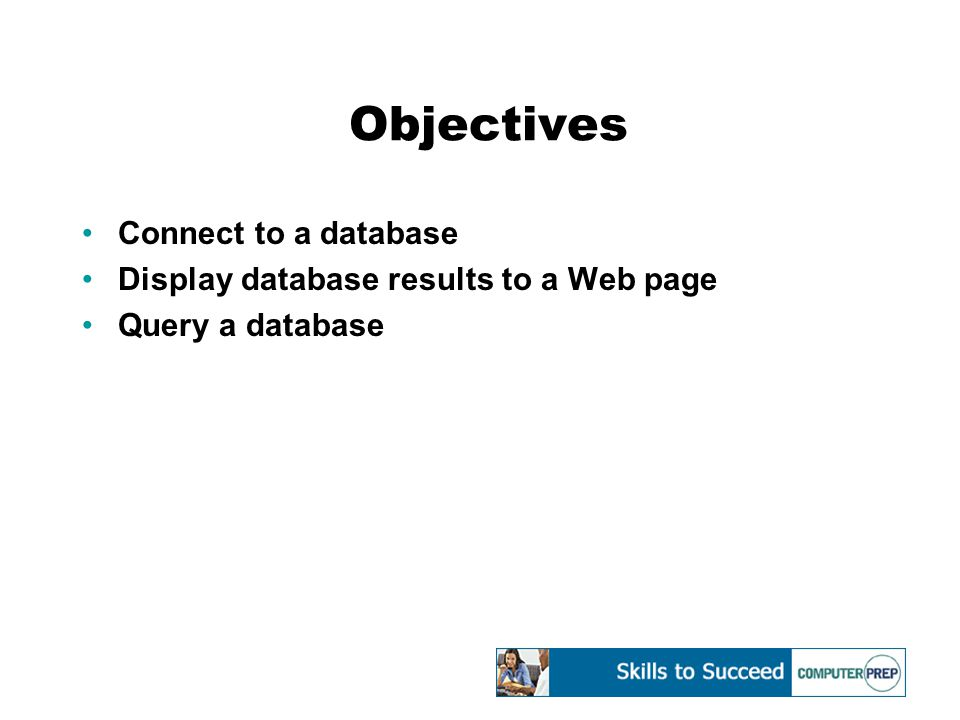 Objectives Connect to a database Display database results to a Web page Query a database