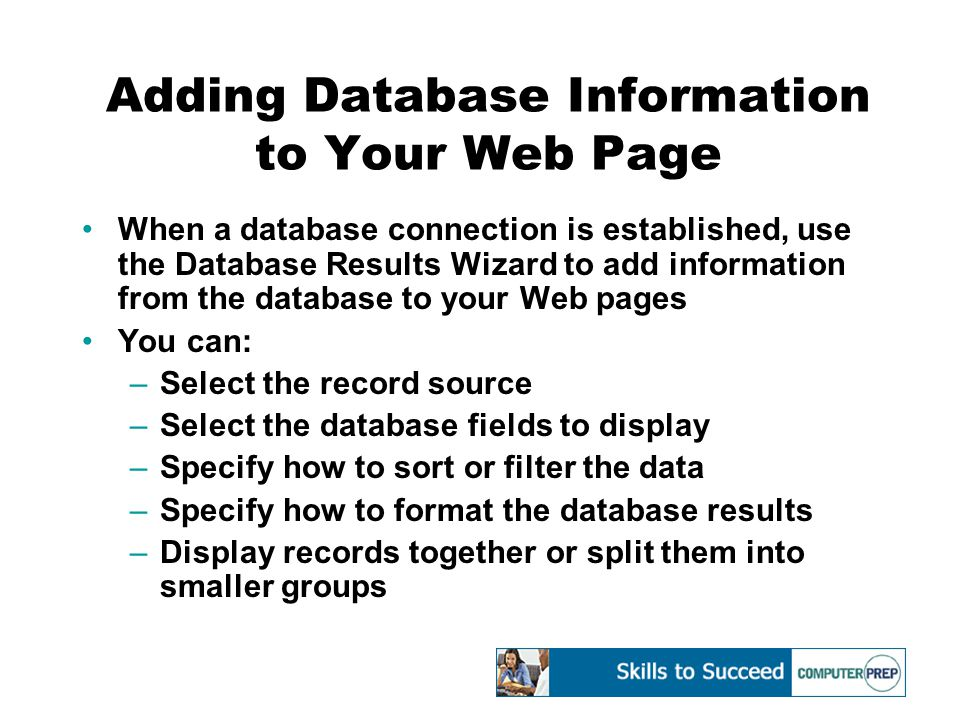 Adding Database Information to Your Web Page When a database connection is established, use the Database Results Wizard to add information from the database to your Web pages You can: –Select the record source –Select the database fields to display –Specify how to sort or filter the data –Specify how to format the database results –Display records together or split them into smaller groups