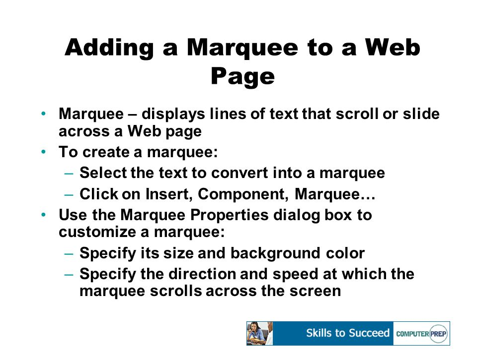 Adding a Marquee to a Web Page Marquee – displays lines of text that scroll or slide across a Web page To create a marquee: –Select the text to convert into a marquee –Click on Insert, Component, Marquee… Use the Marquee Properties dialog box to customize a marquee: –Specify its size and background color –Specify the direction and speed at which the marquee scrolls across the screen