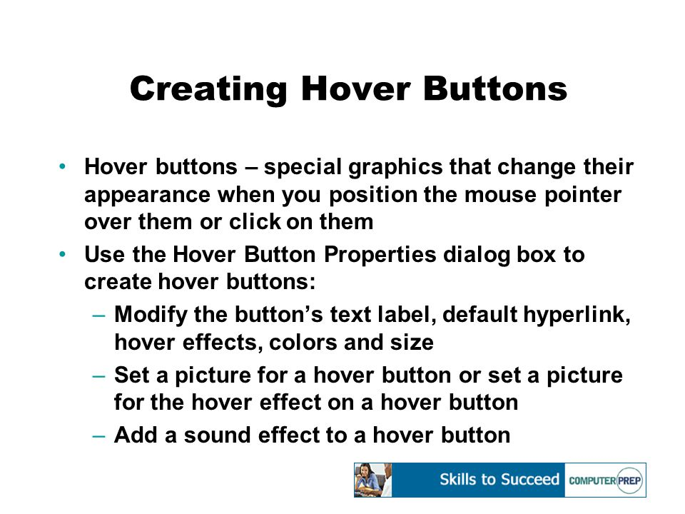 Creating Hover Buttons Hover buttons – special graphics that change their appearance when you position the mouse pointer over them or click on them Use the Hover Button Properties dialog box to create hover buttons: –Modify the button's text label, default hyperlink, hover effects, colors and size –Set a picture for a hover button or set a picture for the hover effect on a hover button –Add a sound effect to a hover button
