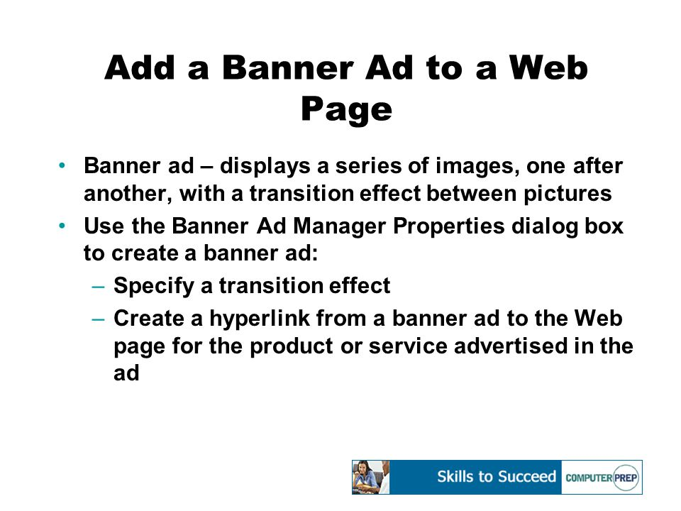 Add a Banner Ad to a Web Page Banner ad – displays a series of images, one after another, with a transition effect between pictures Use the Banner Ad Manager Properties dialog box to create a banner ad: –Specify a transition effect –Create a hyperlink from a banner ad to the Web page for the product or service advertised in the ad