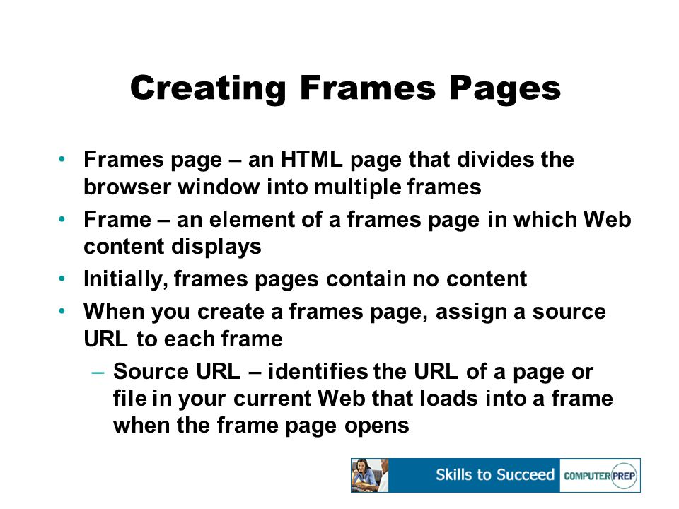 Creating Frames Pages Frames page – an HTML page that divides the browser window into multiple frames Frame – an element of a frames page in which Web