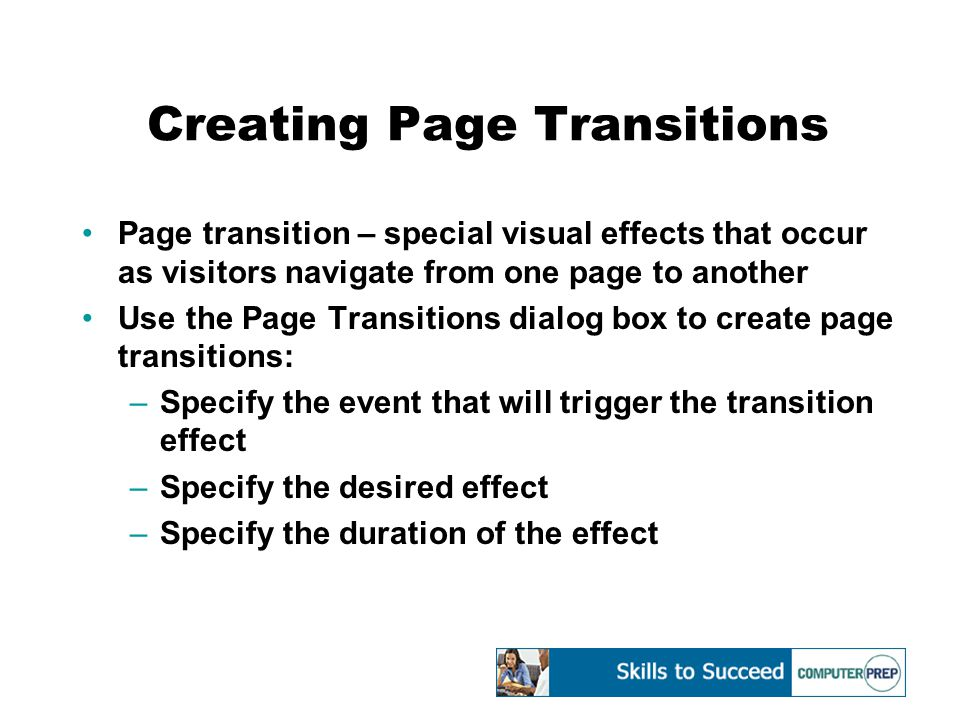 Creating Page Transitions Page transition – special visual effects that occur as visitors navigate from one page to another Use the Page Transitions dialog box to create page transitions: –Specify the event that will trigger the transition effect –Specify the desired effect –Specify the duration of the effect