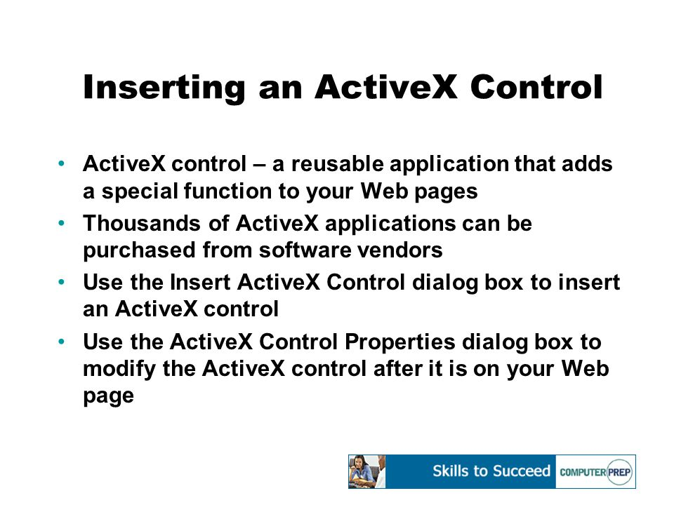 Inserting an ActiveX Control ActiveX control – a reusable application that adds a special function to your Web pages Thousands of ActiveX applications can be purchased from software vendors Use the Insert ActiveX Control dialog box to insert an ActiveX control Use the ActiveX Control Properties dialog box to modify the ActiveX control after it is on your Web page