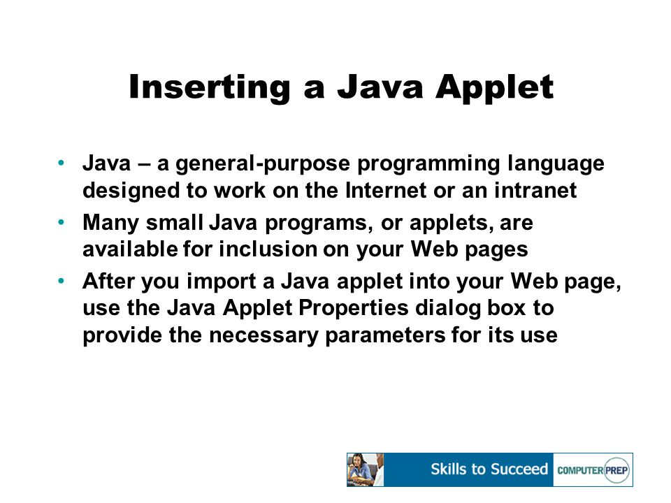 Inserting a Java Applet Java – a general-purpose programming language designed to work on the Internet or an intranet Many small Java programs, or applets, are available for inclusion on your Web pages After you import a Java applet into your Web page, use the Java Applet Properties dialog box to provide the necessary parameters for its use