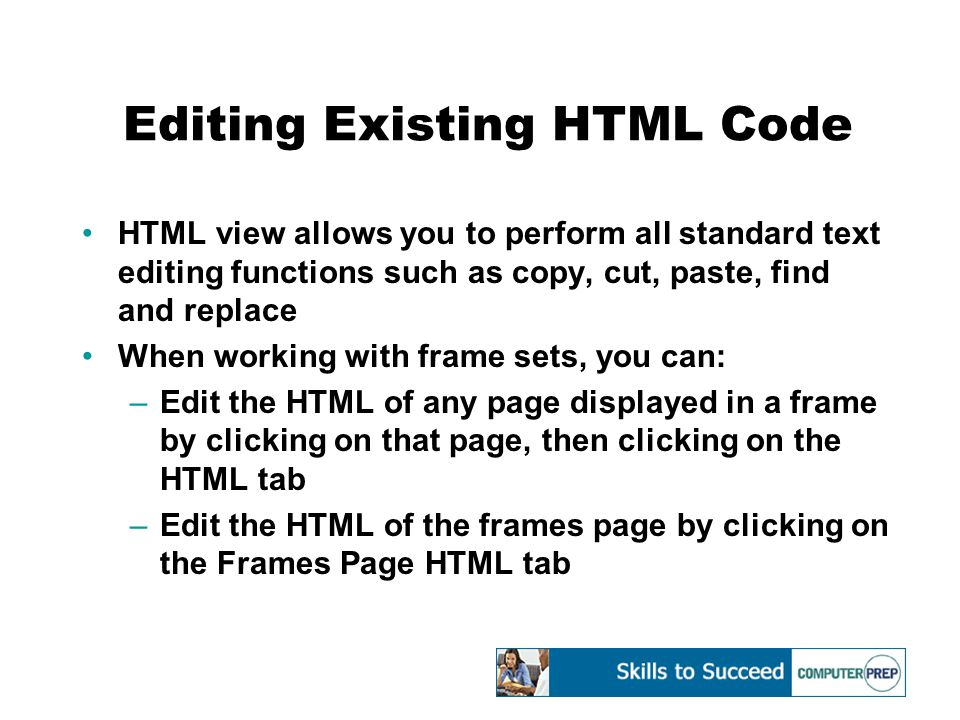 Editing Existing HTML Code HTML view allows you to perform all standard text editing functions such as copy, cut, paste, find and replace When working with frame sets, you can: –Edit the HTML of any page displayed in a frame by clicking on that page, then clicking on the HTML tab –Edit the HTML of the frames page by clicking on the Frames Page HTML tab