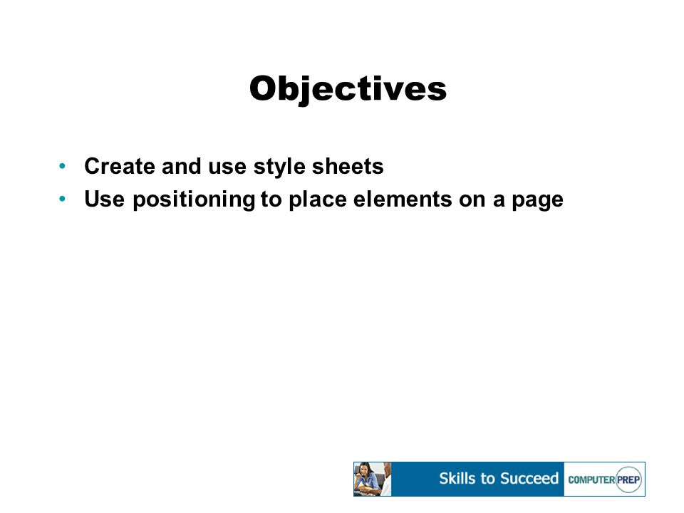 Objectives Create and use style sheets Use positioning to place elements on a page