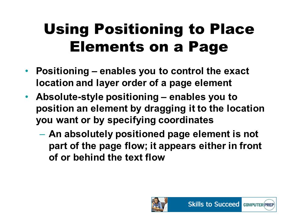 Using Positioning to Place Elements on a Page Positioning – enables you to control the exact location and layer order of a page element Absolute-style positioning – enables you to position an element by dragging it to the location you want or by specifying coordinates –An absolutely positioned page element is not part of the page flow; it appears either in front of or behind the text flow