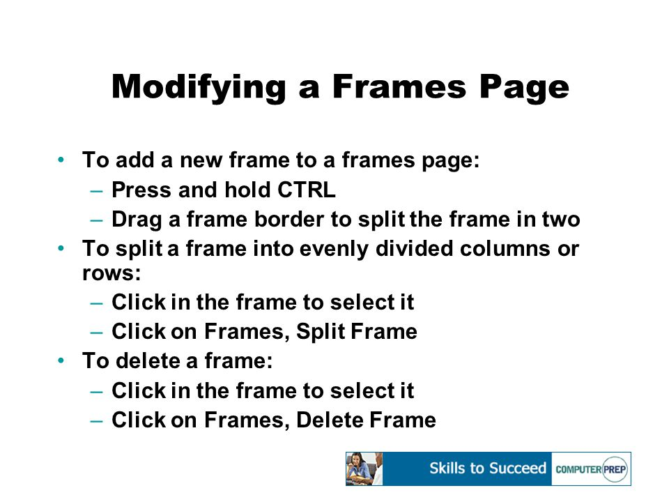 Modifying a Frames Page To add a new frame to a frames page: –Press and hold CTRL –Drag a frame border to split the frame in two To split a frame into