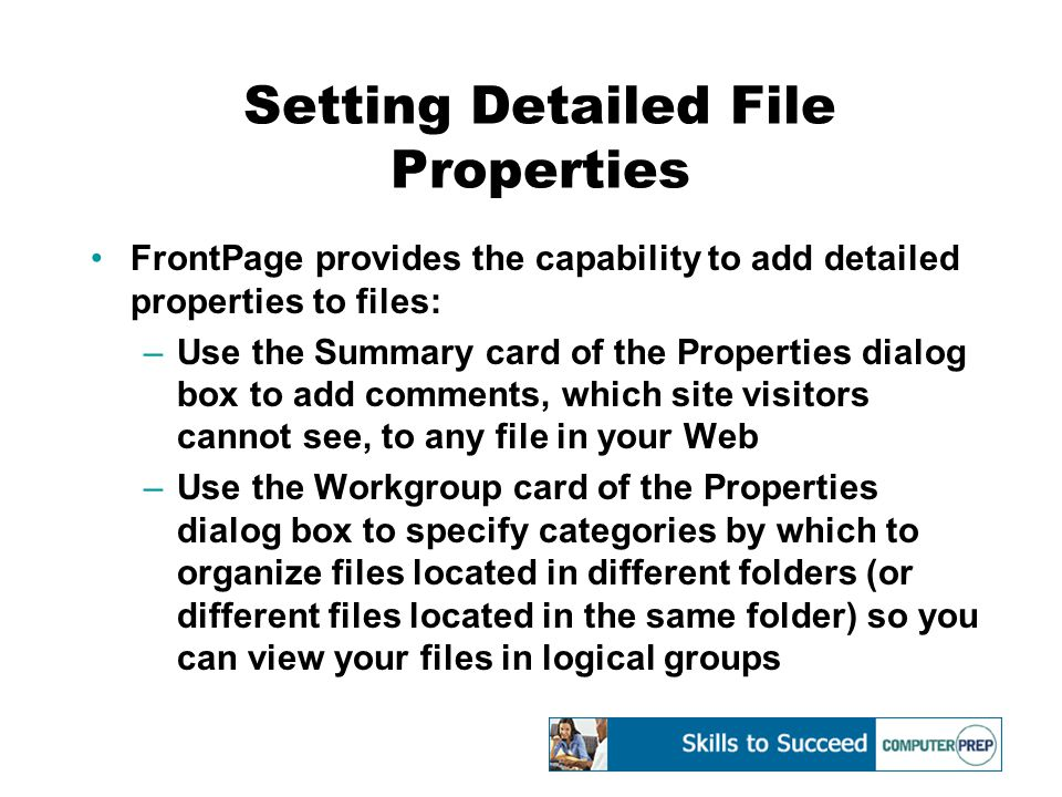 Setting Detailed File Properties FrontPage provides the capability to add detailed properties to files: –Use the Summary card of the Properties dialog box to add comments, which site visitors cannot see, to any file in your Web –Use the Workgroup card of the Properties dialog box to specify categories by which to organize files located in different folders (or different files located in the same folder) so you can view your files in logical groups