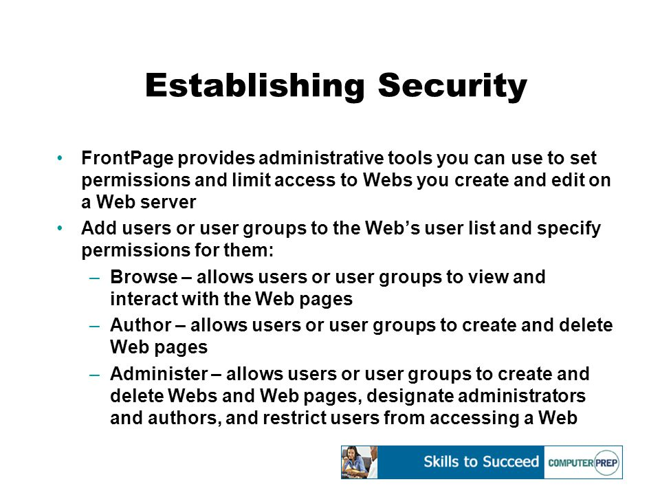 Establishing Security FrontPage provides administrative tools you can use to set permissions and limit access to Webs you create and edit on a Web server Add users or user groups to the Web's user list and specify permissions for them: –Browse – allows users or user groups to view and interact with the Web pages –Author – allows users or user groups to create and delete Web pages –Administer – allows users or user groups to create and delete Webs and Web pages, designate administrators and authors, and restrict users from accessing a Web
