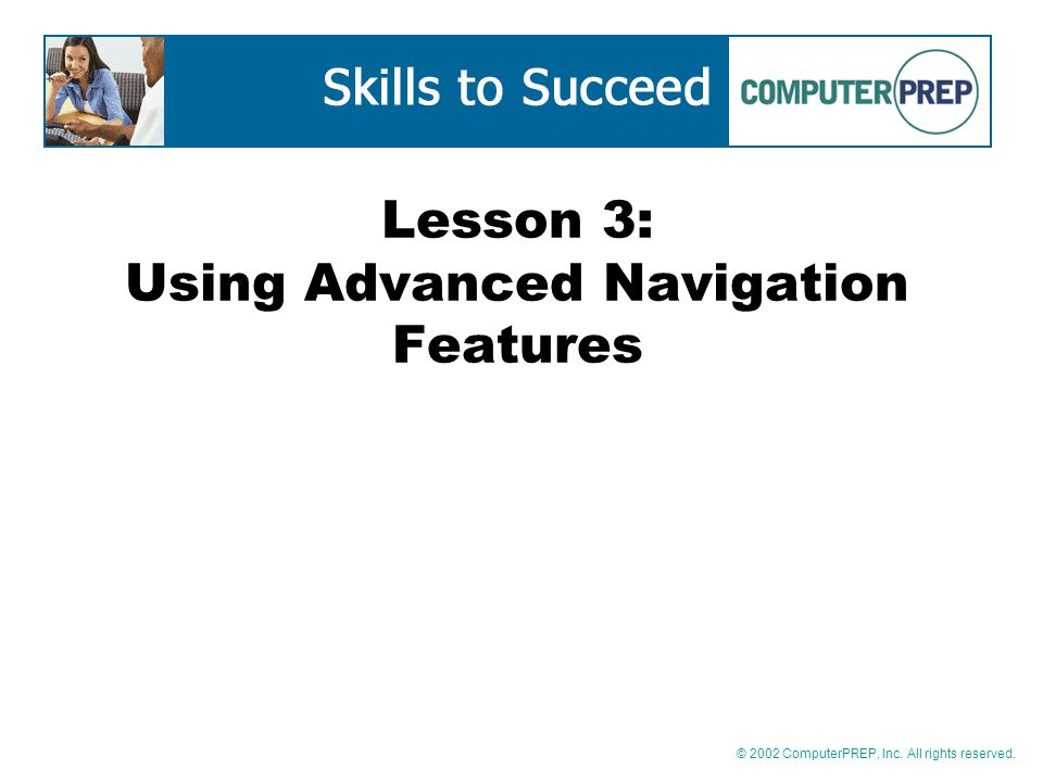 © 2002 ComputerPREP, Inc. All rights reserved. Lesson 3: Using Advanced Navigation Features