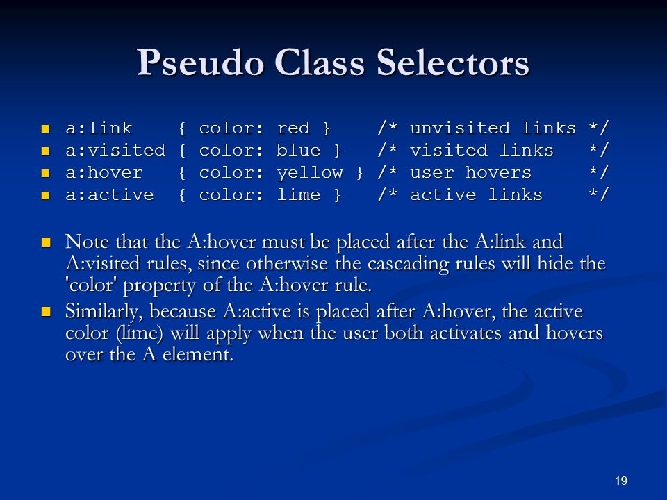 19 Pseudo Class Selectors a:link { color: red } /* unvisited links */ a:link { color: red } /* unvisited links */ a:visited { color: blue } /* visited links */ a:visited { color: blue } /* visited links */ a:hover { color: yellow } /* user hovers */ a:hover { color: yellow } /* user hovers */ a:active { color: lime } /* active links */ a:active { color: lime } /* active links */ Note that the A:hover must be placed after the A:link and A:visited rules, since otherwise the cascading rules will hide the color property of the A:hover rule.