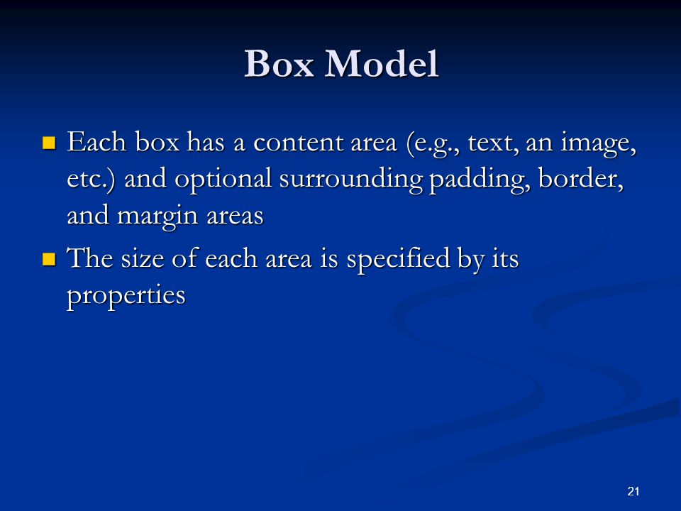 21 Box Model Each box has a content area (e.g., text, an image, etc.) and optional surrounding padding, border, and margin areas Each box has a content area (e.g., text, an image, etc.) and optional surrounding padding, border, and margin areas The size of each area is specified by its properties The size of each area is specified by its properties