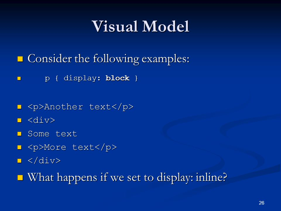 26 Visual Model Consider the following examples: Consider the following examples: p { display: block } p { display: block } Another text Another text Some text Some text More text More text What happens if we set to display: inline.