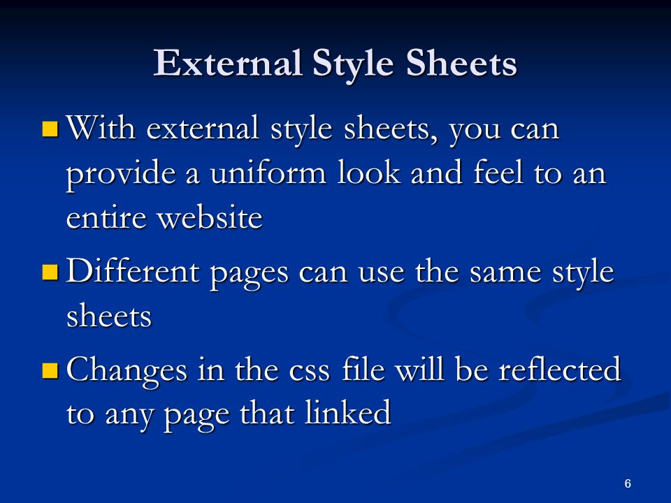 6 External Style Sheets With external style sheets, you can provide a uniform look and feel to an entire website With external style sheets, you can provide a uniform look and feel to an entire website Different pages can use the same style sheets Different pages can use the same style sheets Changes in the css file will be reflected to any page that linked Changes in the css file will be reflected to any page that linked