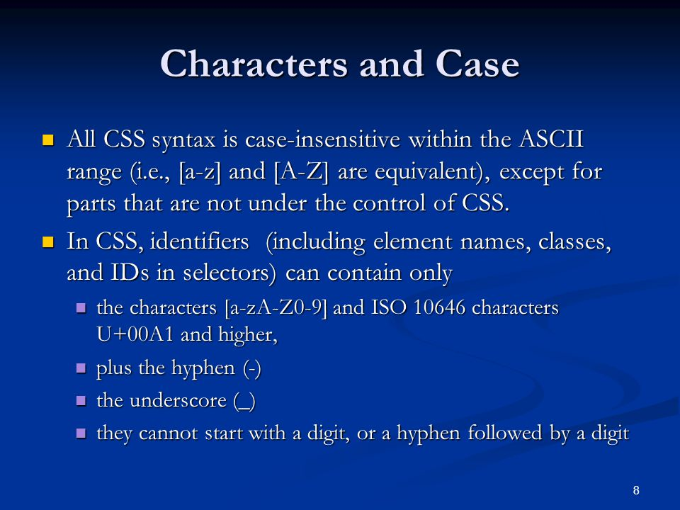 8 Characters and Case All CSS syntax is case-insensitive within the ASCII range (i.e., [a-z] and [A-Z] are equivalent), except for parts that are not under the control of CSS.