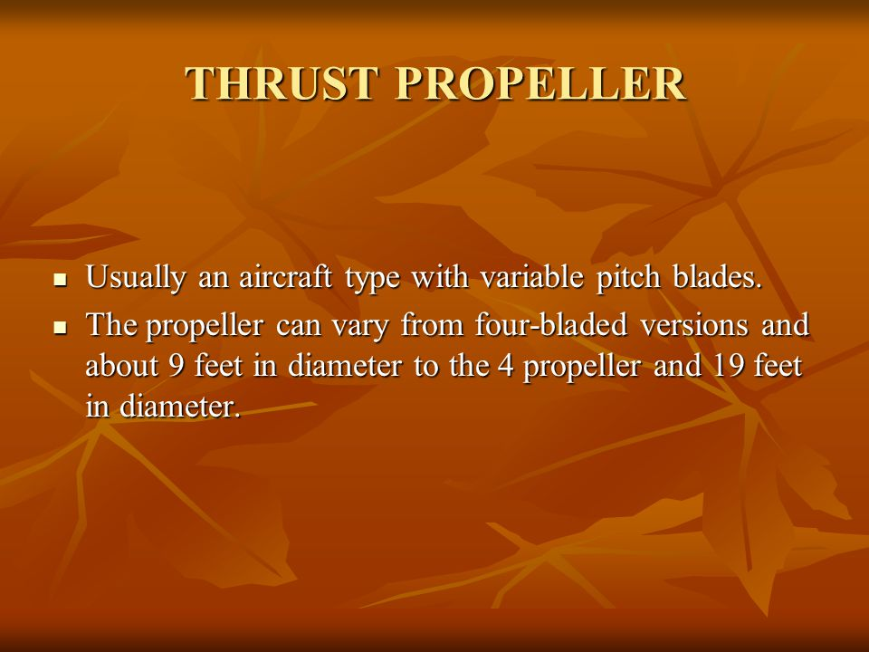 THRUST PROPELLER Usually an aircraft type with variable pitch blades. Usually an aircraft type with variable pitch blades. The propeller can vary from