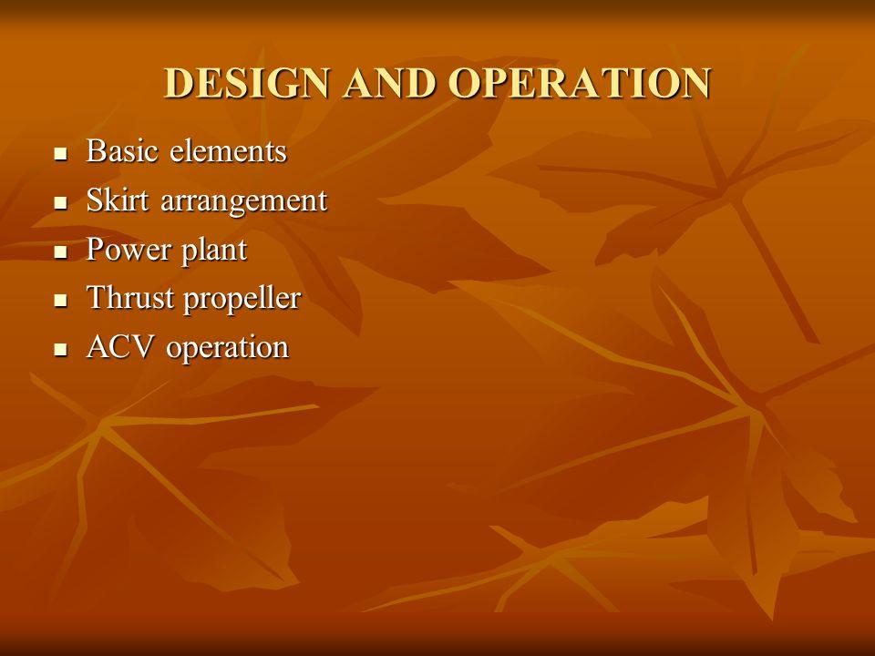 DESIGN AND OPERATION Basic elements Basic elements Skirt arrangement Skirt arrangement Power plant Power plant Thrust propeller Thrust propeller ACV o