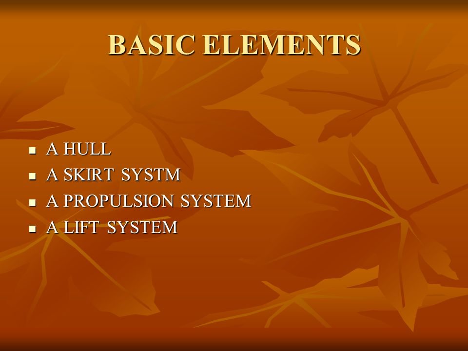 BASIC ELEMENTS A HULL A HULL A SKIRT SYSTM A SKIRT SYSTM A PROPULSION SYSTEM A PROPULSION SYSTEM A LIFT SYSTEM A LIFT SYSTEM