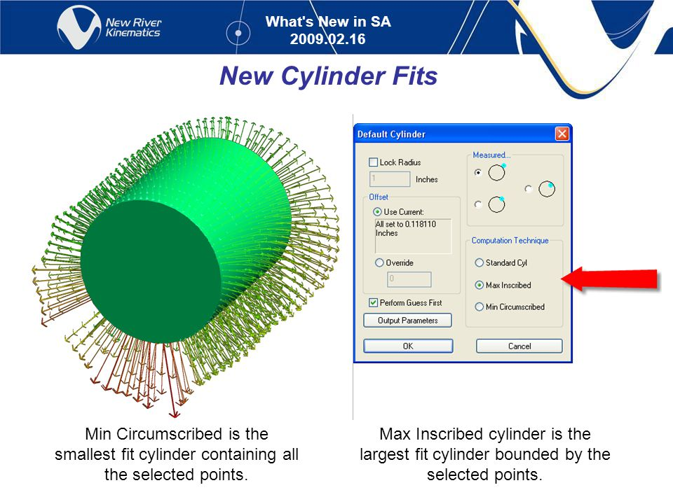 What s New in SA 2009.02.16 New Cylinder Fits Max Inscribed cylinder is the largest fit cylinder bounded by the selected points.