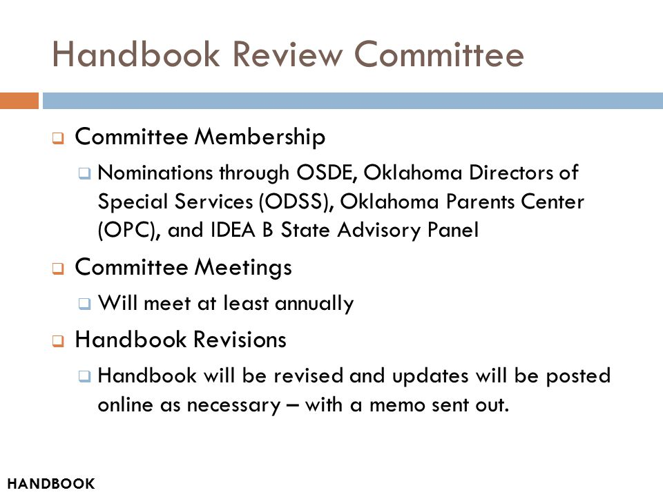 Handbook Review Committee  Committee Membership  Nominations through OSDE, Oklahoma Directors of Special Services (ODSS), Oklahoma Parents Center (OPC), and IDEA B State Advisory Panel  Committee Meetings  Will meet at least annually  Handbook Revisions  Handbook will be revised and updates will be posted online as necessary – with a memo sent out.