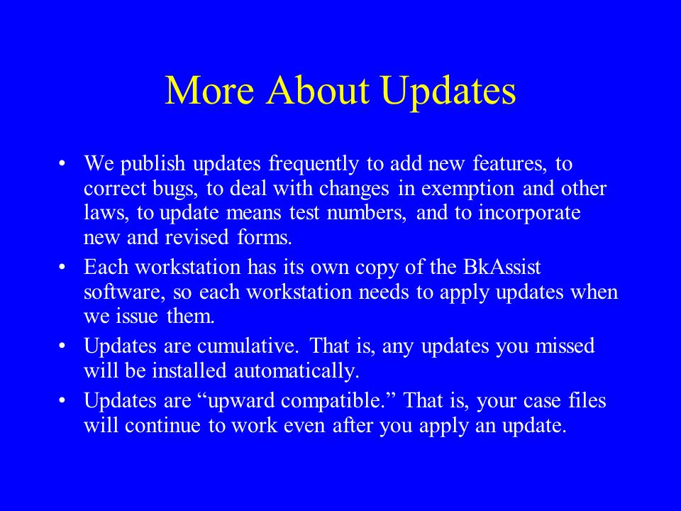 More About Updates We publish updates frequently to add new features, to correct bugs, to deal with changes in exemption and other laws, to update mea
