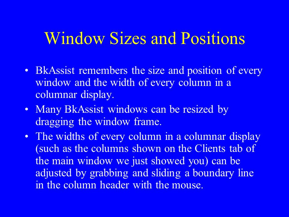 Window Sizes and Positions BkAssist remembers the size and position of every window and the width of every column in a columnar display. Many BkAssist