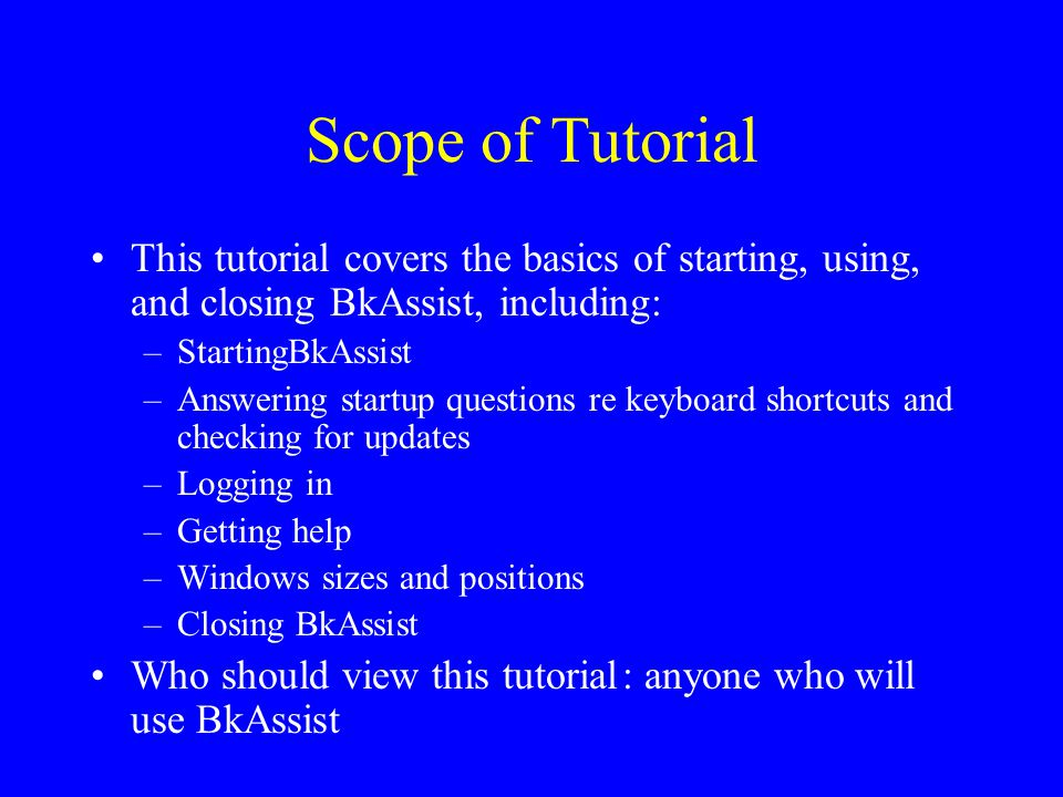Scope of Tutorial This tutorial covers the basics of starting, using, and closing BkAssist, including: –StartingBkAssist –Answering startup questions