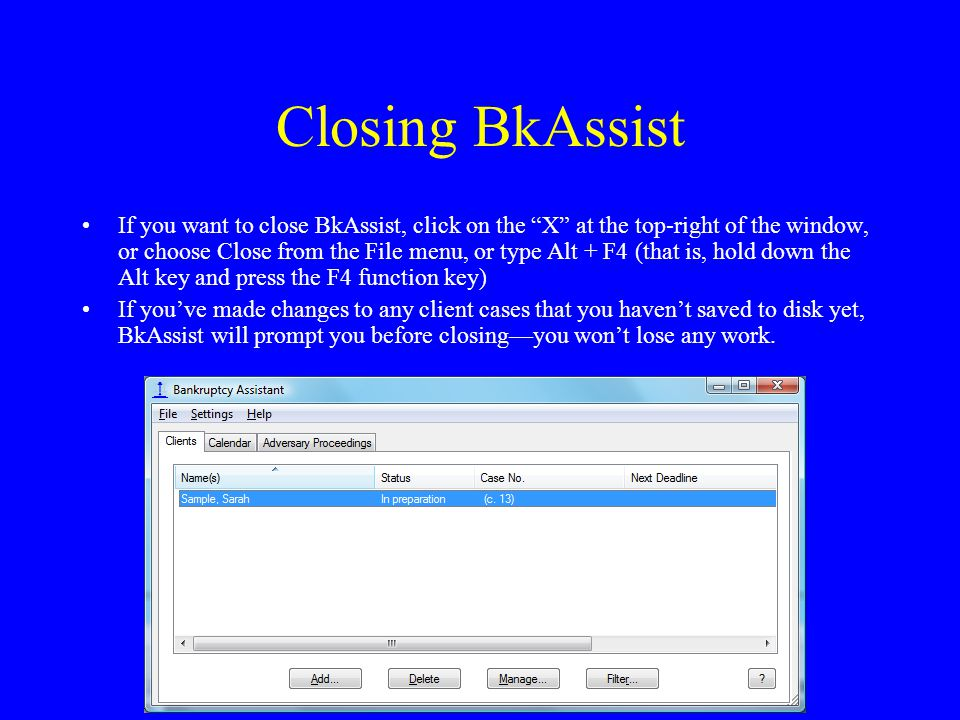 "Closing BkAssist If you want to close BkAssist, click on the ""X"" at the top-right of the window, or choose Close from the File menu, or type Alt + F4"