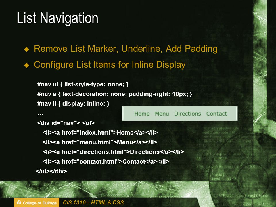 CIS 1310 – HTML & CSS List Navigation  Remove List Marker, Underline, Add Padding  Configure List Items for Inline Display #nav ul { list-style-type: none; } #nav a { text-decoration: none; padding-right: 10px; } #nav li { display: inline; } … Home Menu Directions Contact