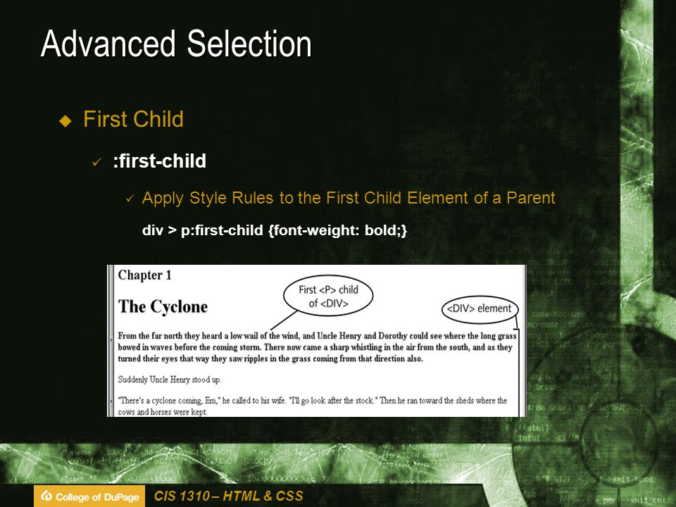 CIS 1310 – HTML & CSS Advanced Selection  First Child :first-child Apply Style Rules to the First Child Element of a Parent div > p:first-child {font-weight: bold;}