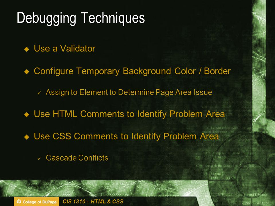 CIS 1310 – HTML & CSS Debugging Techniques  Use a Validator  Configure Temporary Background Color / Border Assign to Element to Determine Page Area Issue  Use HTML Comments to Identify Problem Area  Use CSS Comments to Identify Problem Area Cascade Conflicts