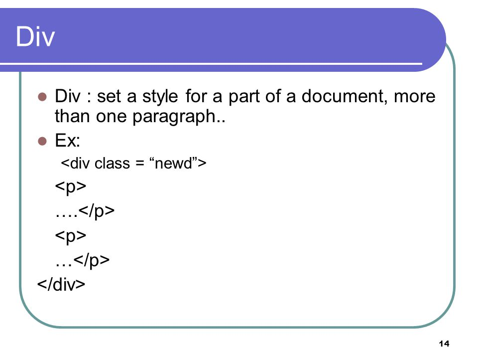 14 Div Div : set a style for a part of a document, more than one paragraph.. Ex: …. …