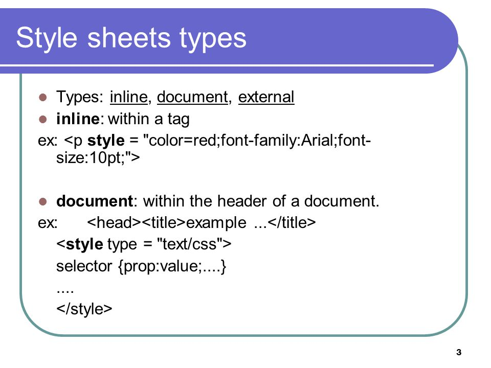 3 Style sheets types Types: inline, document, external inline: within a tag ex: document: within the header of a document.