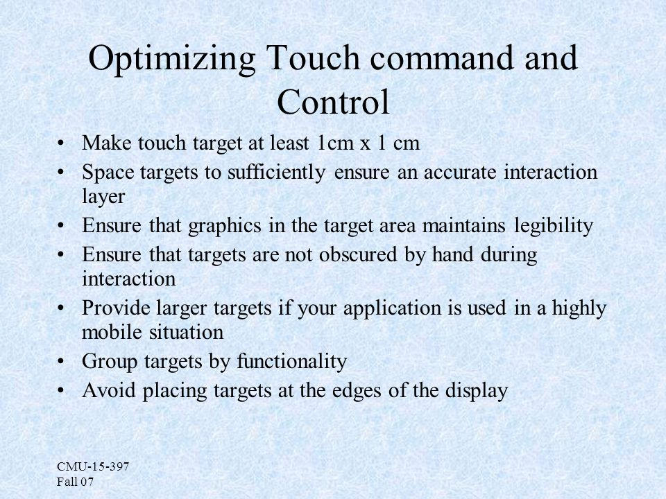 CMU-15-397 Fall 07 Optimizing Touch command and Control Make touch target at least 1cm x 1 cm Space targets to sufficiently ensure an accurate interaction layer Ensure that graphics in the target area maintains legibility Ensure that targets are not obscured by hand during interaction Provide larger targets if your application is used in a highly mobile situation Group targets by functionality Avoid placing targets at the edges of the display