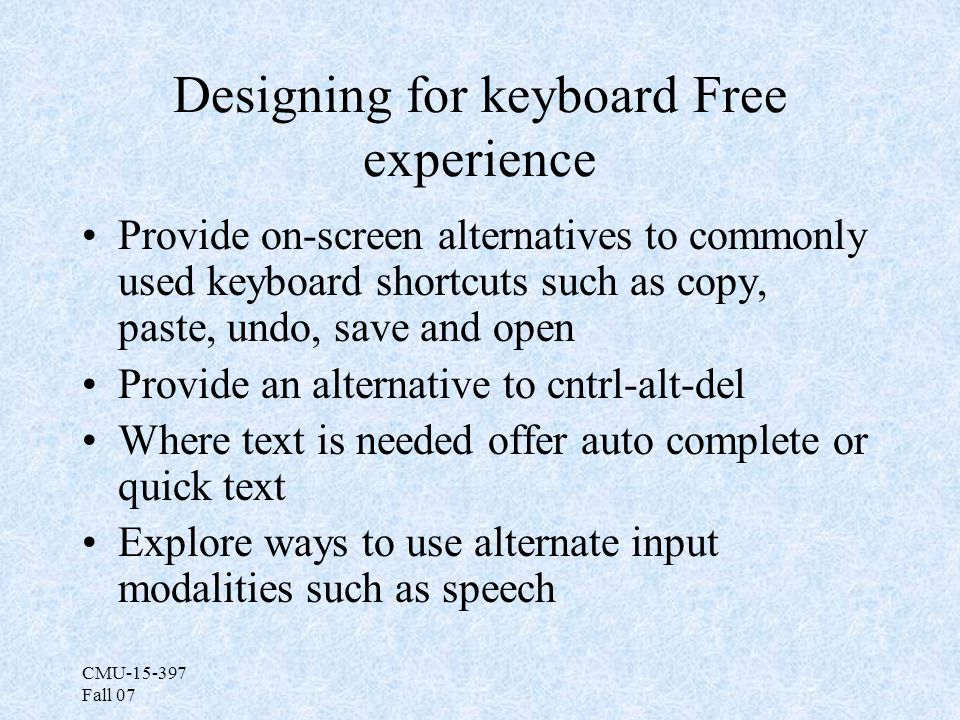 CMU-15-397 Fall 07 Designing for keyboard Free experience Provide on-screen alternatives to commonly used keyboard shortcuts such as copy, paste, undo, save and open Provide an alternative to cntrl-alt-del Where text is needed offer auto complete or quick text Explore ways to use alternate input modalities such as speech